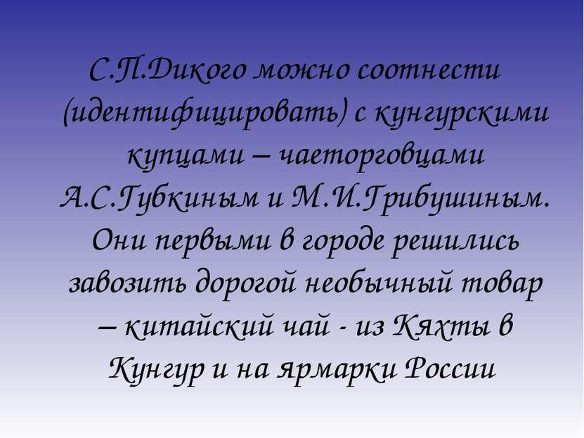 С.П.Дикого можно соотнести (идентифицировать) с кунгурскими купцами – чаеторг...
