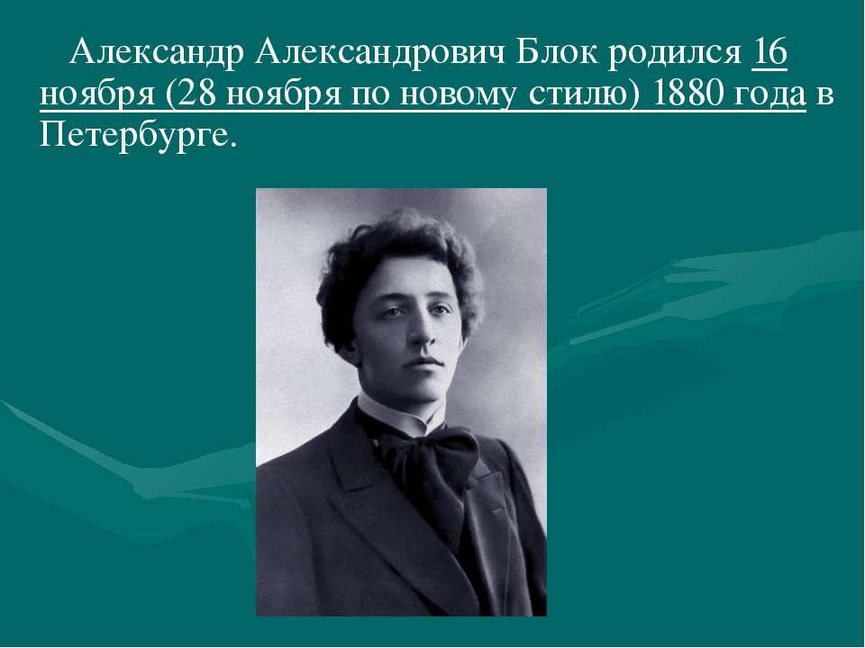Александр Александрович Блок родился 16 ноября (28 ноября по новому стилю) 18...
