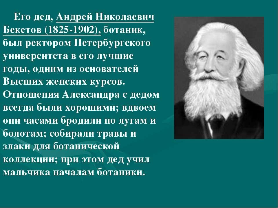 Его дед, Андрей Николаевич Бекетов (1825-1902), ботаник, был ректором Петербу...