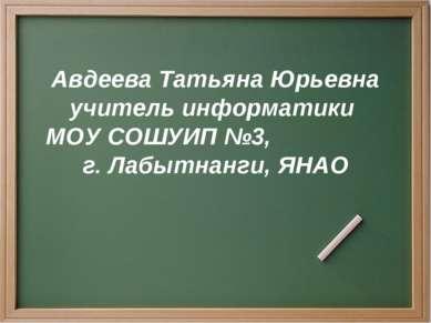 Авдеева Татьяна Юрьевна учитель информатики МОУ СОШУИП №3, г. Лабытнанги, ЯНАО