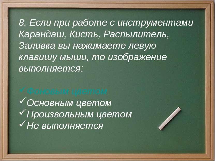 8. Если при работе с инструментами Карандаш, Кисть, Распылитель, Заливка вы н...
