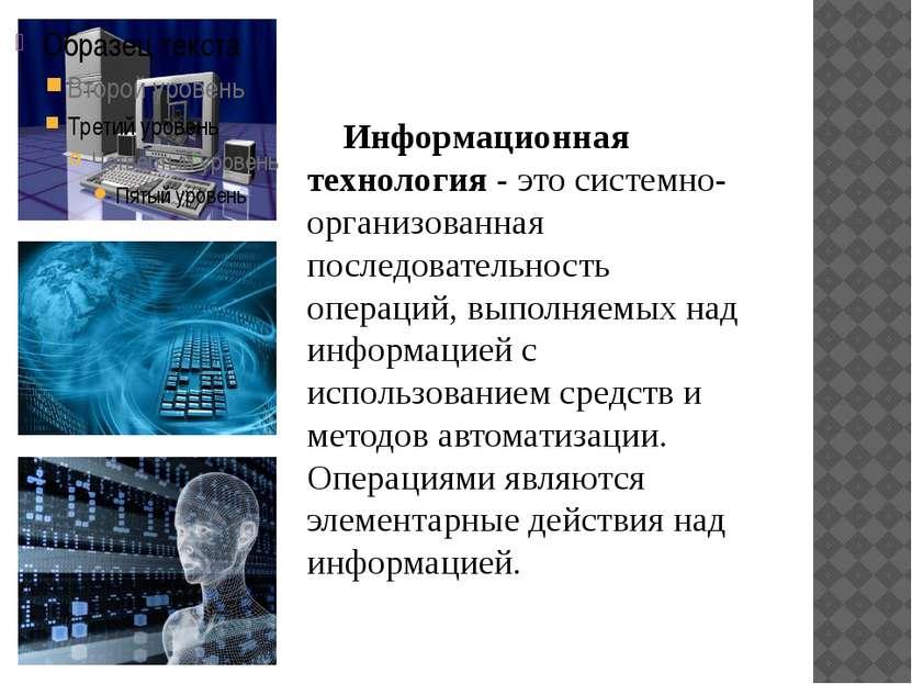 Информационная технология - это системно-организованная последовательность оп...
