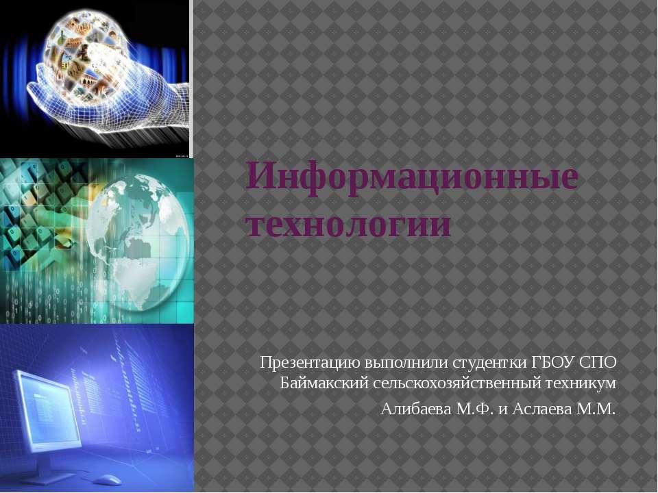 Информационные технологии Презентацию выполнили студентки ГБОУ СПО Баймакский...