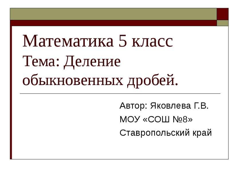 Математика 5 класс Тема: Деление обыкновенных дробей. Автор: Яковлева Г.В. МО...
