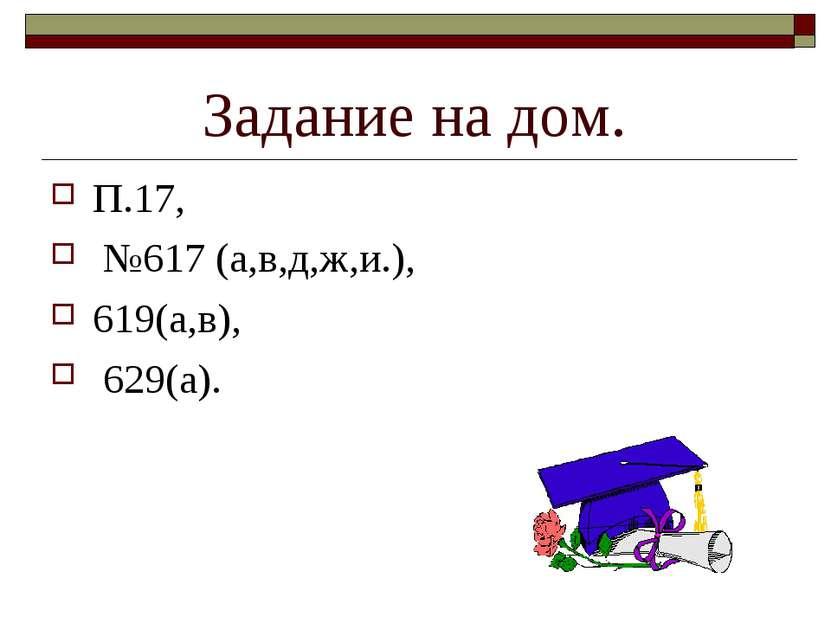 Задание на дом. П.17, №617 (а,в,д,ж,и.), 619(а,в), 629(а).