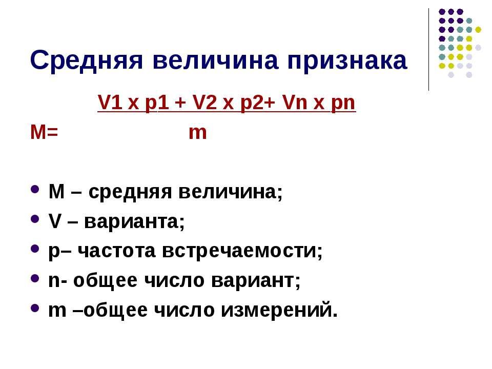 Средняя величина признака V1 х p1 + V2 х p2+ Vn х pn М= m М – средняя величин...