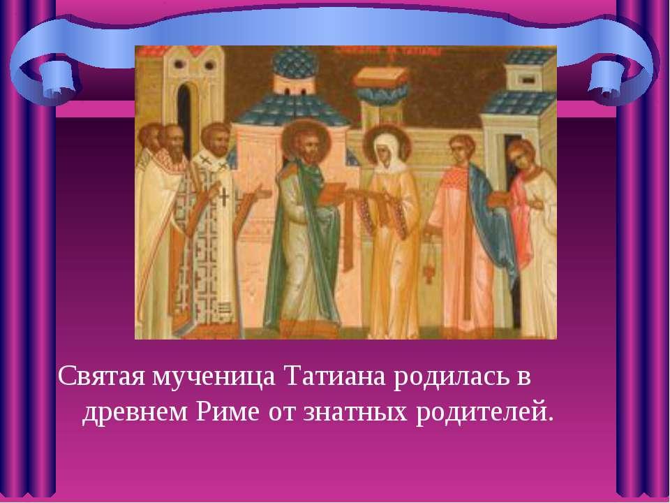 Святая мученица Татиана родилась в древнем Риме от знатных родителей.