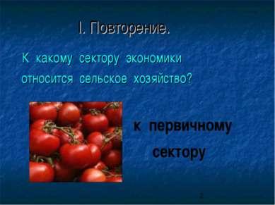 I. Повторение. К какому сектору экономики относится сельское хозяйство? к пер...