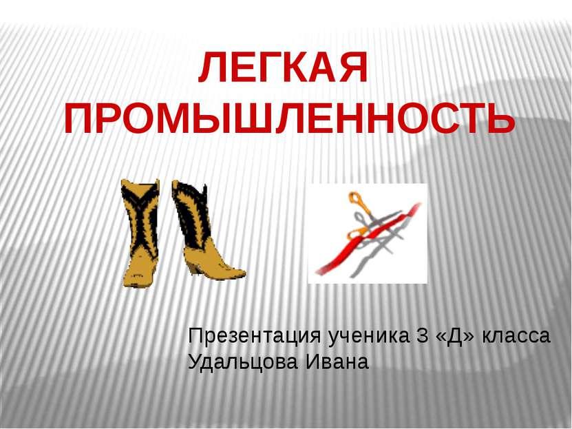 ЛЕГКАЯ ПРОМЫШЛЕННОСТЬ Презентация ученика 3 «Д» класса Удальцова Ивана