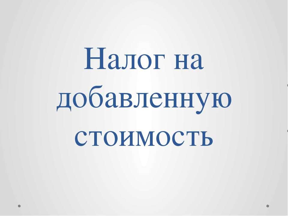 Определение Налог на добавленную стоимость (НДС) – этокосвенный налогна при...