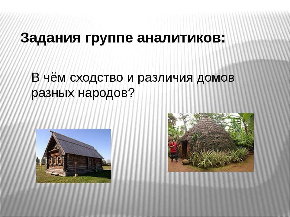 Задания группе аналитиков: В чём сходство и различия домов разных народов?