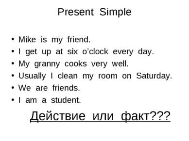 Present Simple Mike is my friend. I get up at six o'clock every day. My grann...