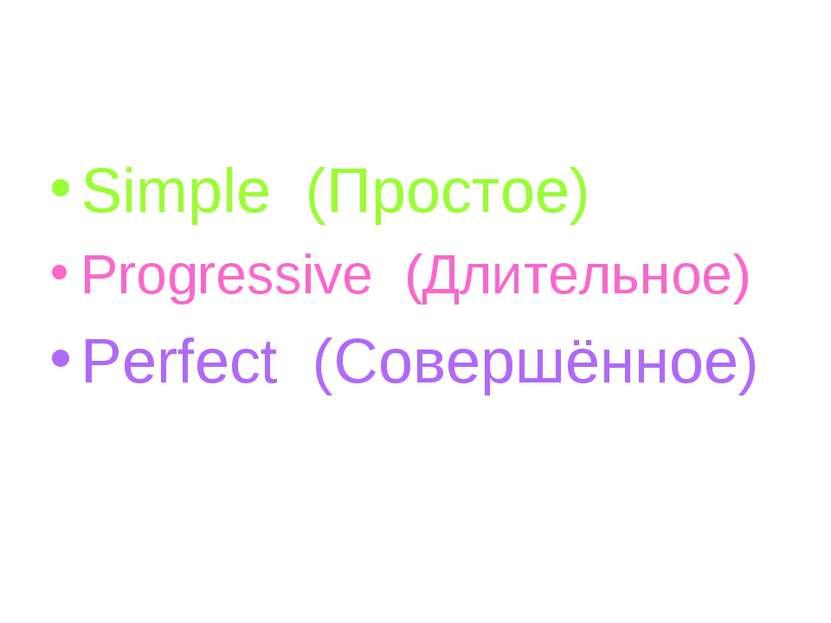 Simple (Простое) Progressive (Длительное) Perfect (Совершённое)