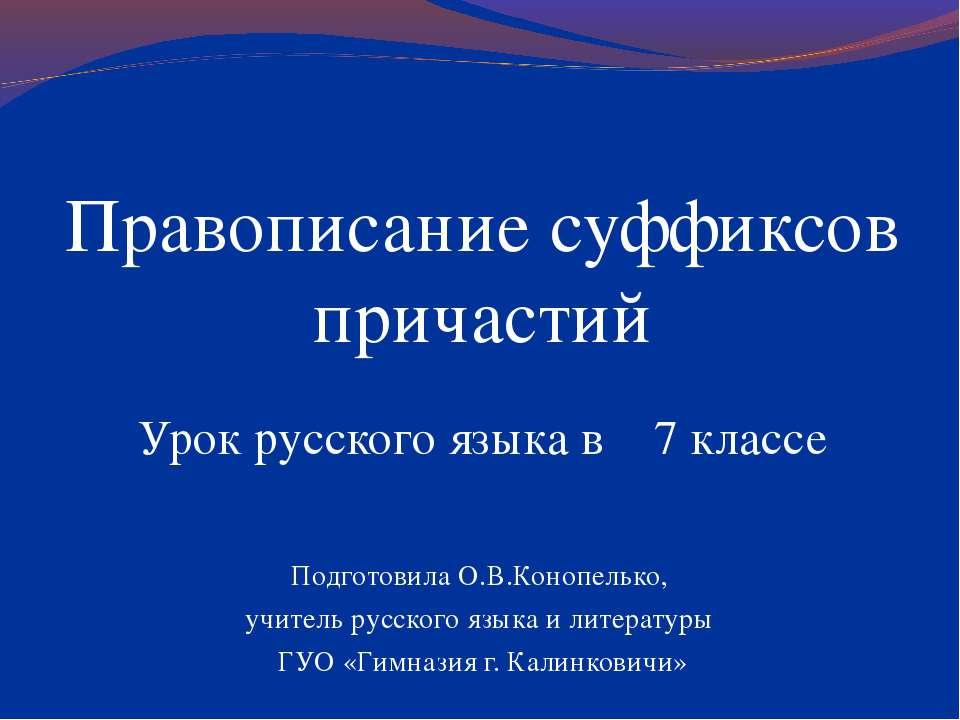 Правописание суффиксов причастий Урок русского языка в 7 классе Подготовила О...
