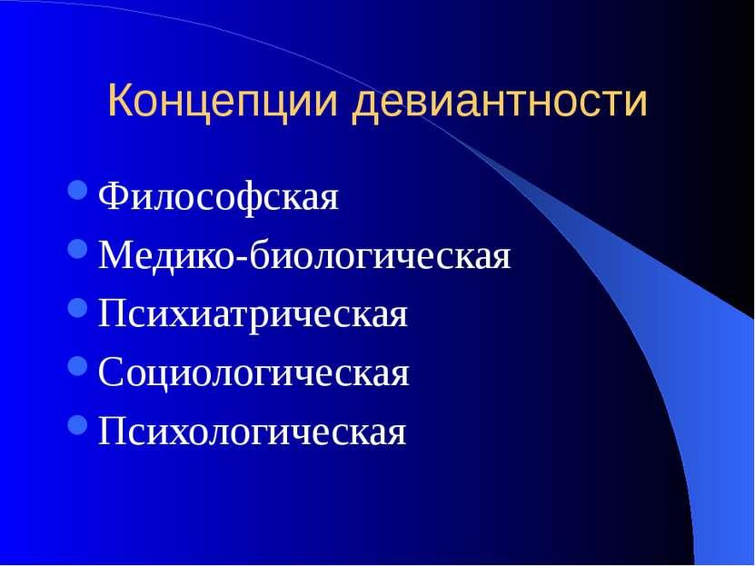 Концепции девиантности Философская Медико-биологическая Психиатрическая Социо...