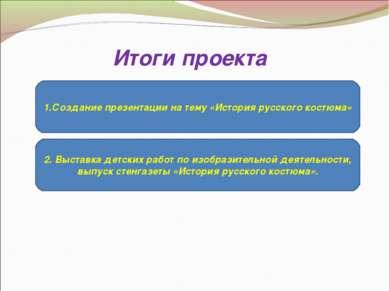 Итоги проекта 1.Создание презентации на тему «История русского костюма» 2. Вы...