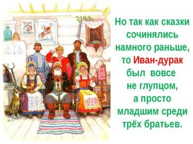 Но так как сказки сочинялись намного раньше, то Иван-дурак был вовсе не глупц...