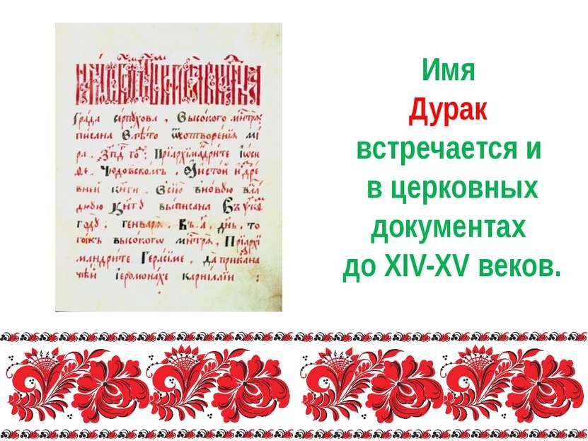 Имя Дурак встречается и в церковных документах до XIV-XV веков.