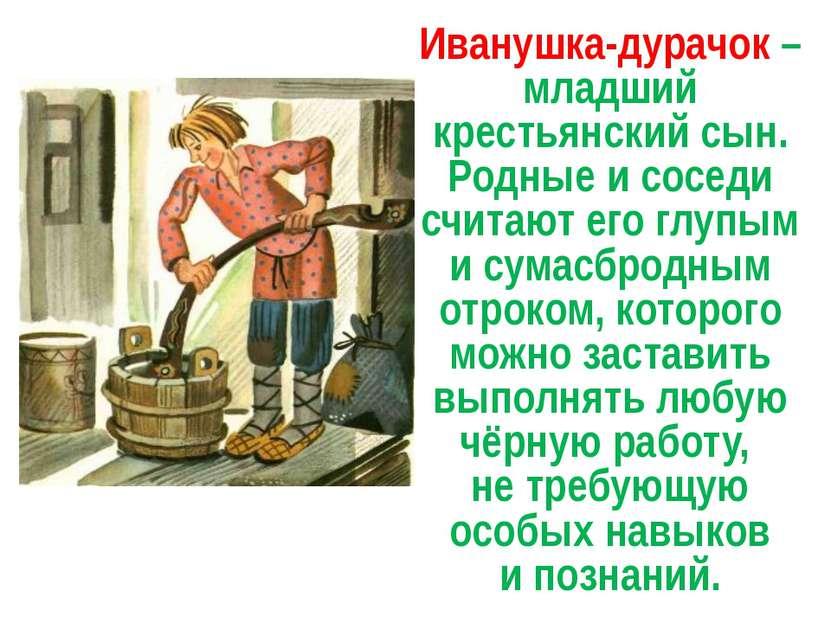 Иванушка-дурачок – младший крестьянский сын. Родные и соседи считают его глуп...