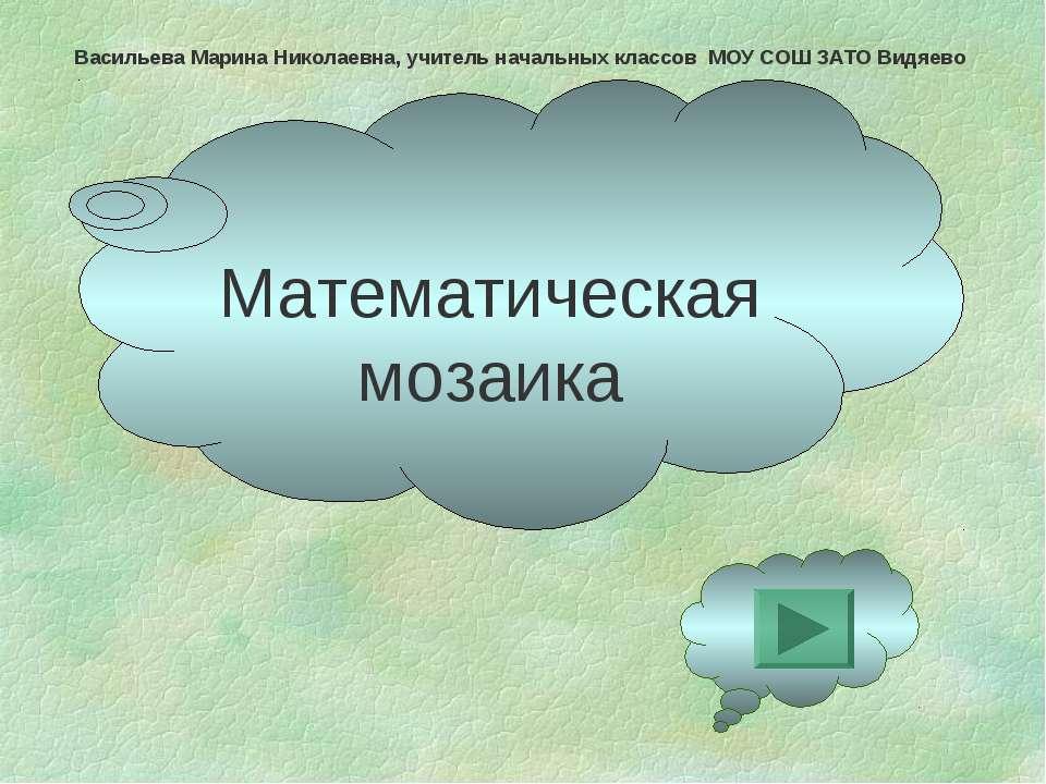 Математическая мозаика Васильева Марина Николаевна, учитель начальных классов...