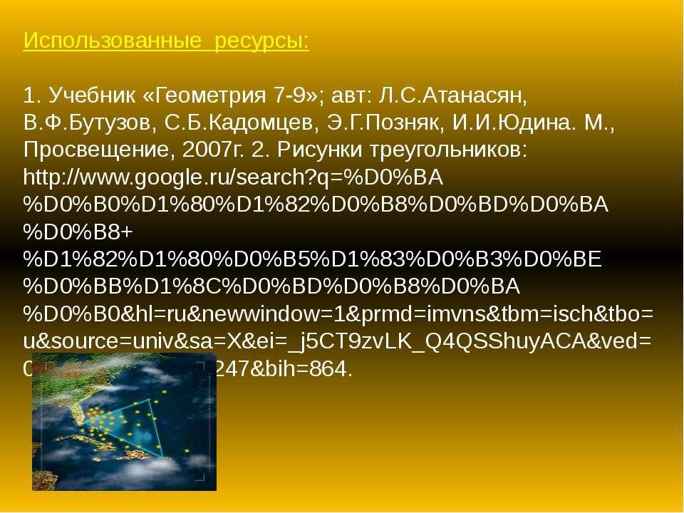Использованные ресурсы: 1. Учебник «Геометрия 7-9»; авт: Л.С.Атанасян, В.Ф.Бу...