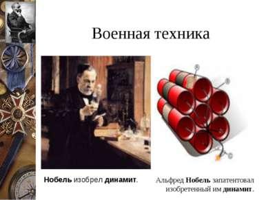 Военная техника Альфред Нобель запатентовал изобретенный им динамит. Нобель и...