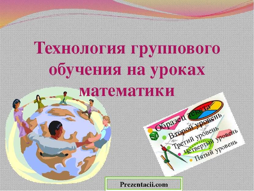 Технология группового обучения на уроках математики Prezentacii.com