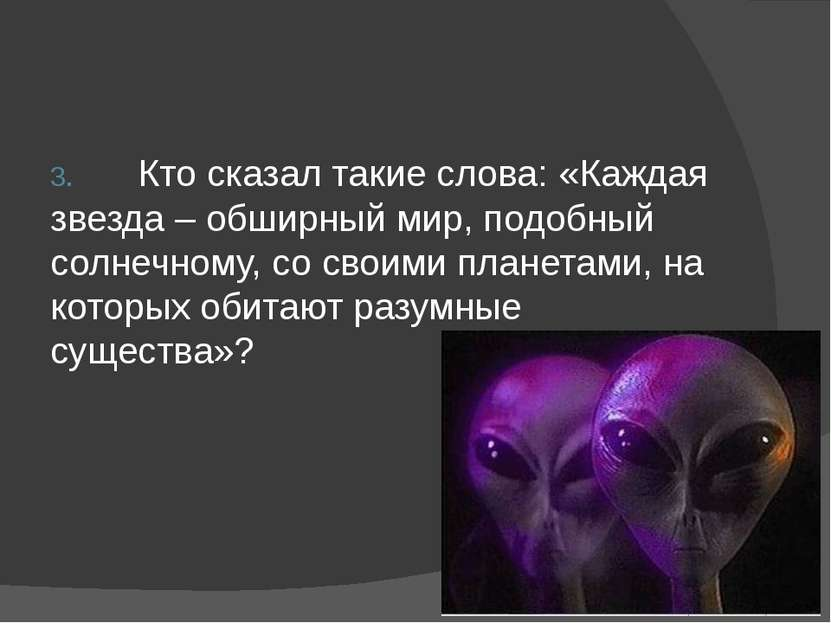 3. Кто сказал такие слова: «Каждая звезда – обширный мир, подобный солнечному...