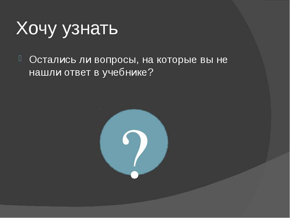 Остались ли вопросы, на которые вы не нашли ответ в учебнике? ? Хочу узнать