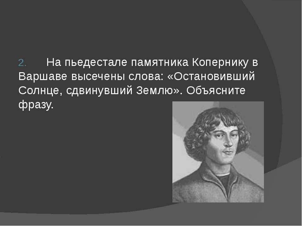 2. На пьедестале памятника Копернику в Варшаве высечены слова: «Остановивший ...