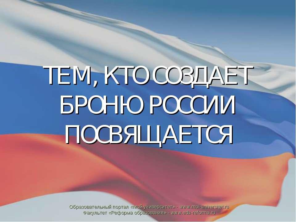 ТЕМ, КТО СОЗДАЕТ БРОНЮ РОССИИ ПОСВЯЩАЕТСЯ Образовательный портал «Мой универс...