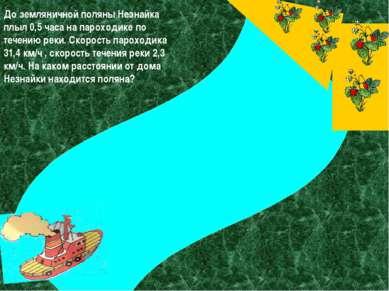 До земляничной поляны Незнайка плыл 0,5 часа на пароходике по течению реки. С...