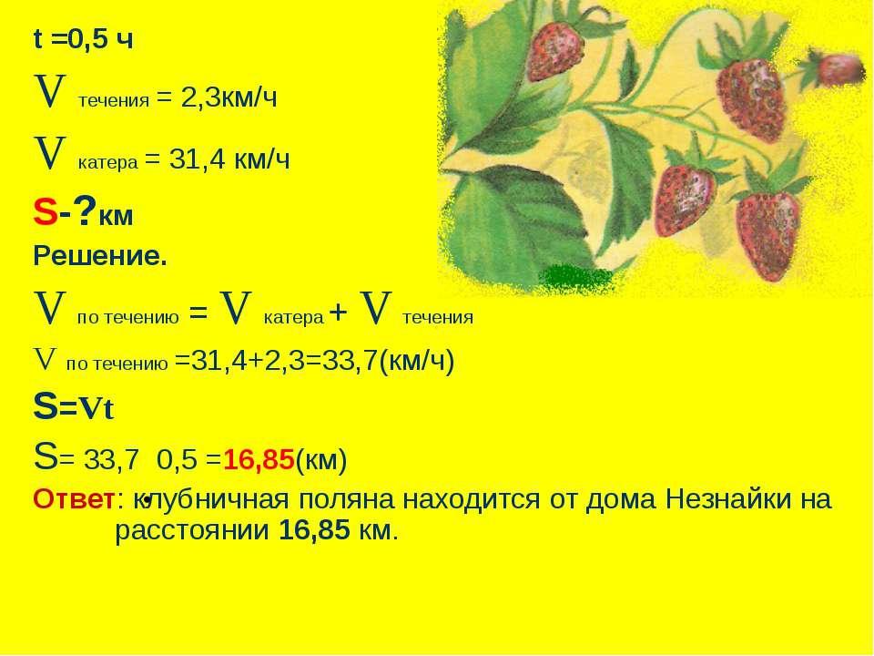 t =0,5 ч V течения = 2,3км/ч V катера = 31,4 км/ч S-?км Решение. V по течению...