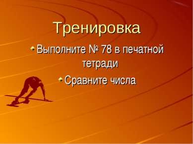 Тренировка Выполните № 78 в печатной тетради Сравните числа