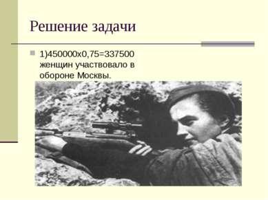 Решение задачи 1)450000х0,75=337500 женщин участвовало в обороне Москвы.