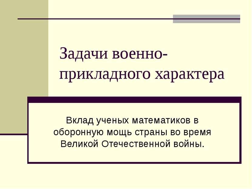 Задачи военно-прикладного характера Вклад ученых математиков в оборонную мощь...
