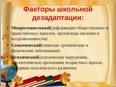 Факторы школьной дезадаптации: Макросоциальный(деформация общественных и нрав...