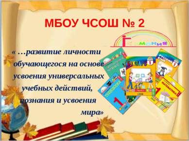 МБОУ ЧСОШ № 2 « …развитие личности обучающегося на основе усвоения универсаль...