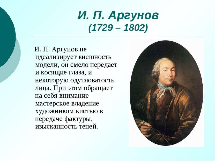 И. П. Аргунов (1729 – 1802) И. П. Аргунов не идеализирует внешность модели, о...
