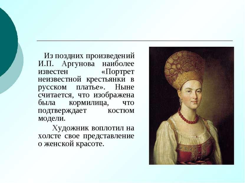 Из поздних произведений И.П. Аргунова наиболее известен «Портрет неизвестной ...