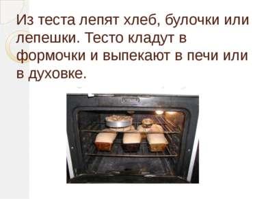 Из теста лепят хлеб, булочки или лепешки. Тесто кладут в формочки и выпекают ...