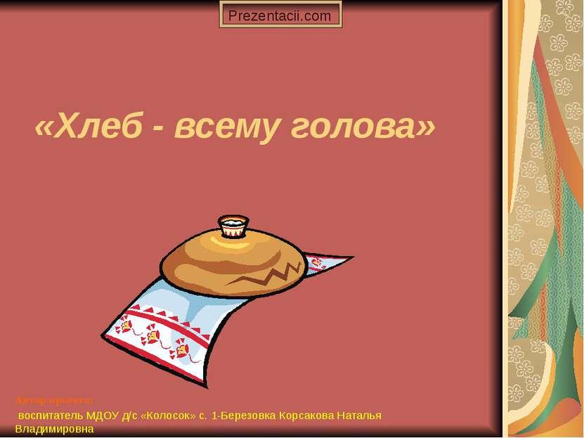 Автор проекта: воспитатель МДОУ д/с «Колосок» с. 1-Березовка Корсакова Наталь...
