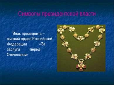 Символы президентской власти Знак президента – высший орден Российской Федера...
