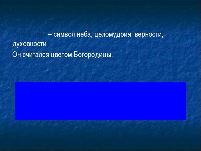 Синий цвет – символ неба, целомудрия, верности, духовности Он считался цветом...