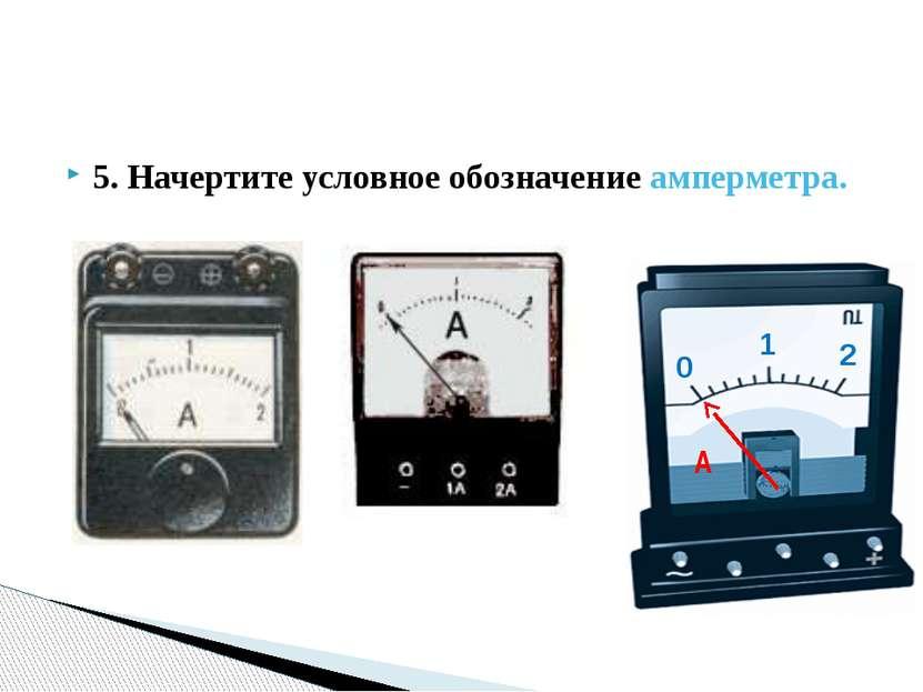 5. Начертите условное обозначение амперметра. 0 1 2 A
