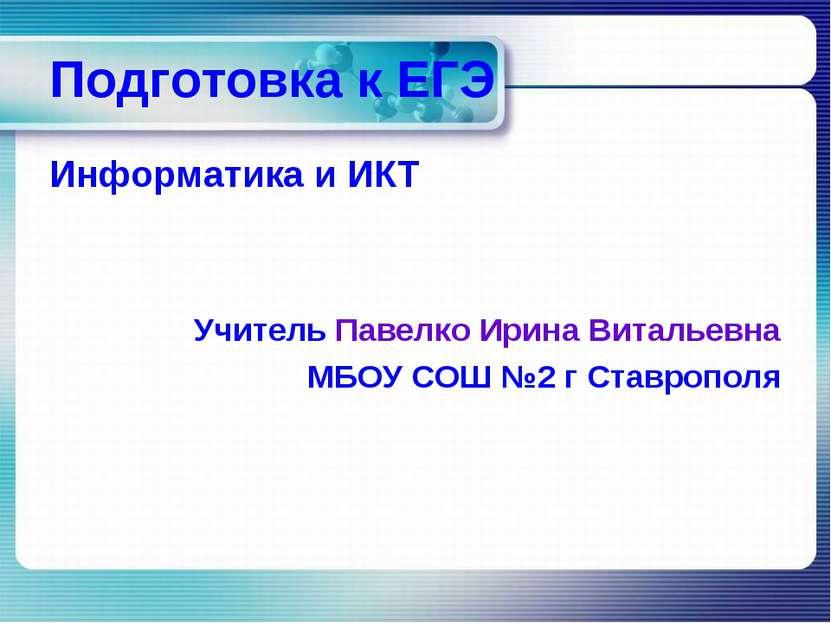 Подготовка к ЕГЭ Информатика и ИКТ Учитель Павелко Ирина Витальевна МБОУ СОШ ...