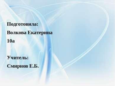 Подготовила: Волкова Екатерина 10а Учитель: Смирнов Е.Б.