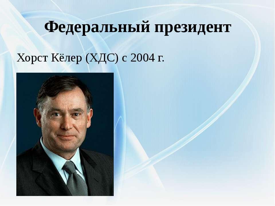 Федеральный президент Хорст Кёлер (ХДС) с 2004 г.