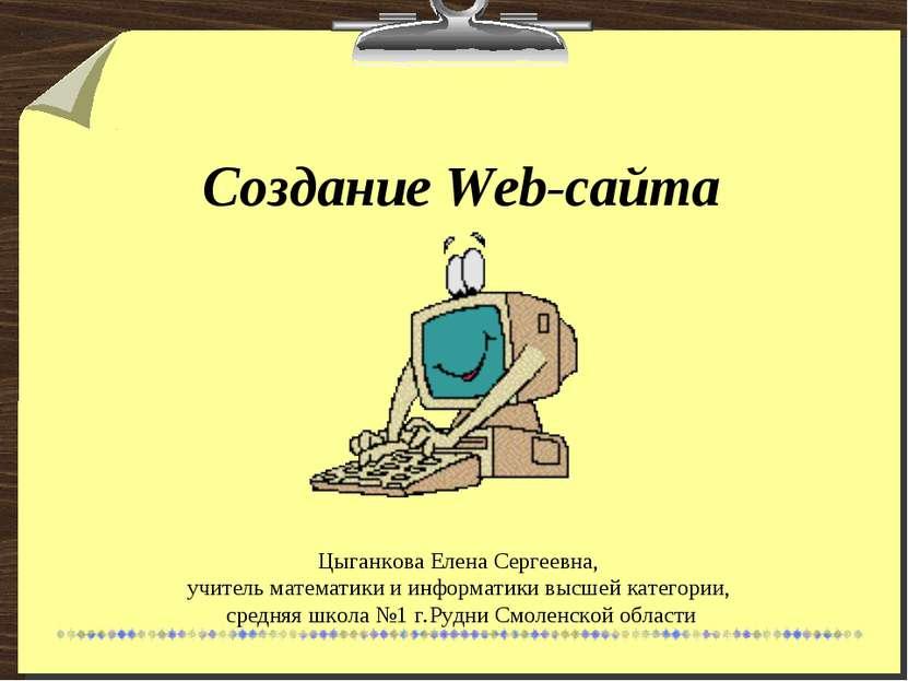 Создание Web-сайта Цыганкова Елена Сергеевна, учитель математики и информатик...