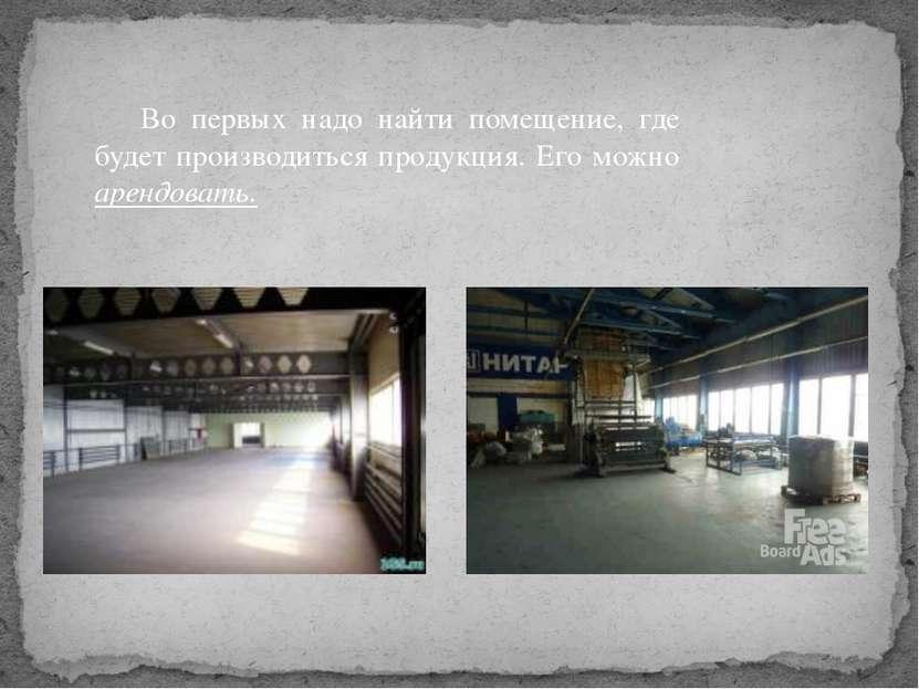 Во первых надо найти помещение, где будет производиться продукция. Его можно ...